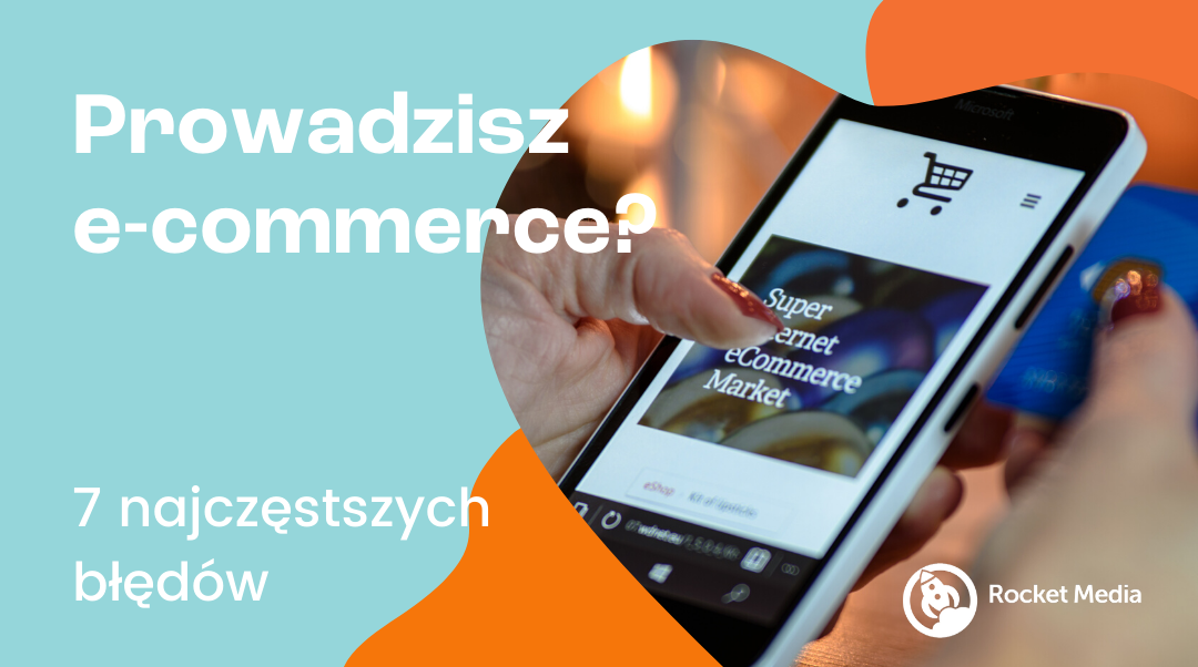 Prowadzisz sklep e-commerce? Być może popełniasz 1 z 7 typowych błędów