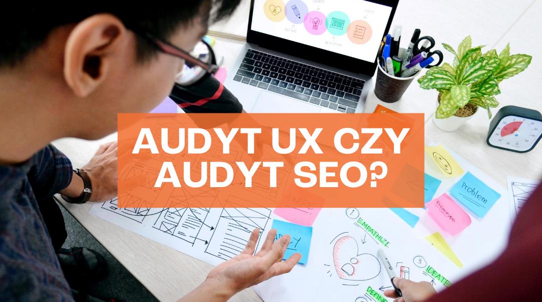 Audyt UX czy audyt SEO – dlaczego warto zrobić obydwa?